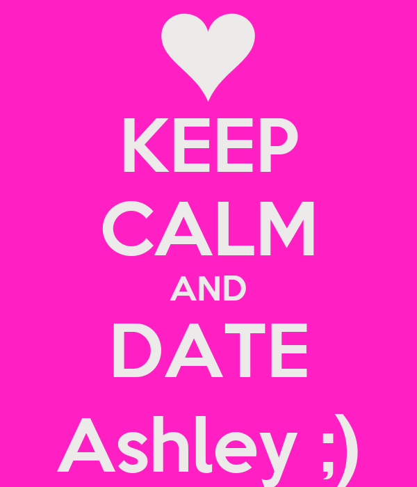 KEEP CALM AND DATE Ashley ;)