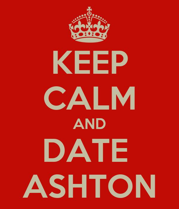 KEEP CALM AND DATE  ASHTON