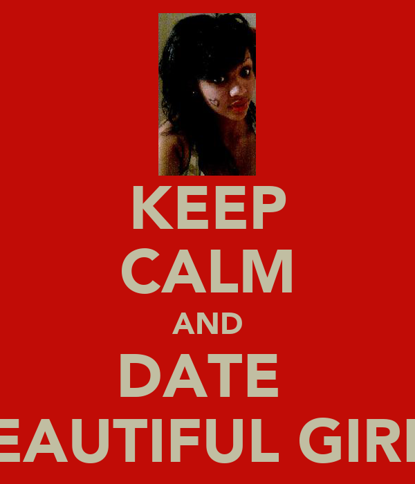 KEEP CALM AND DATE  BEAUTIFUL GIRLS