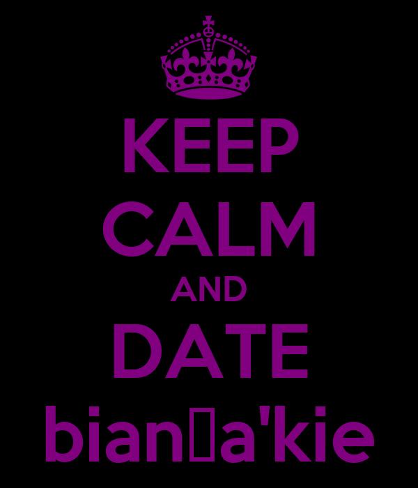 KEEP CALM AND DATE bianɔa'kie