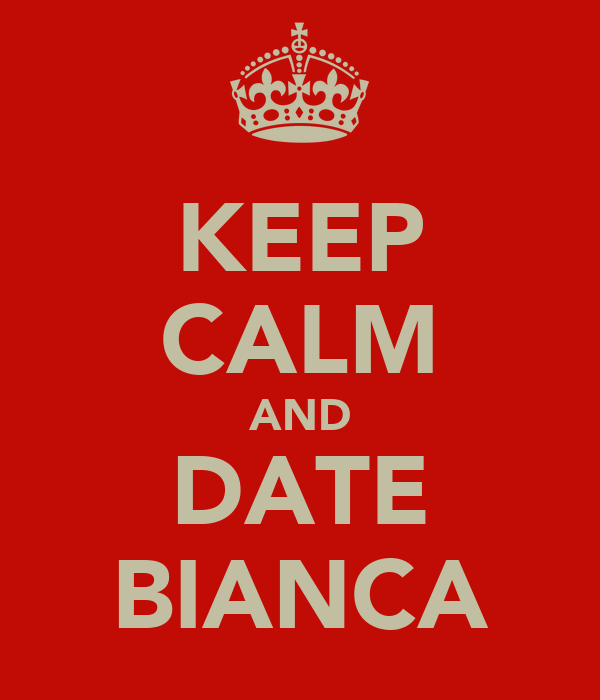 KEEP CALM AND DATE BIANCA