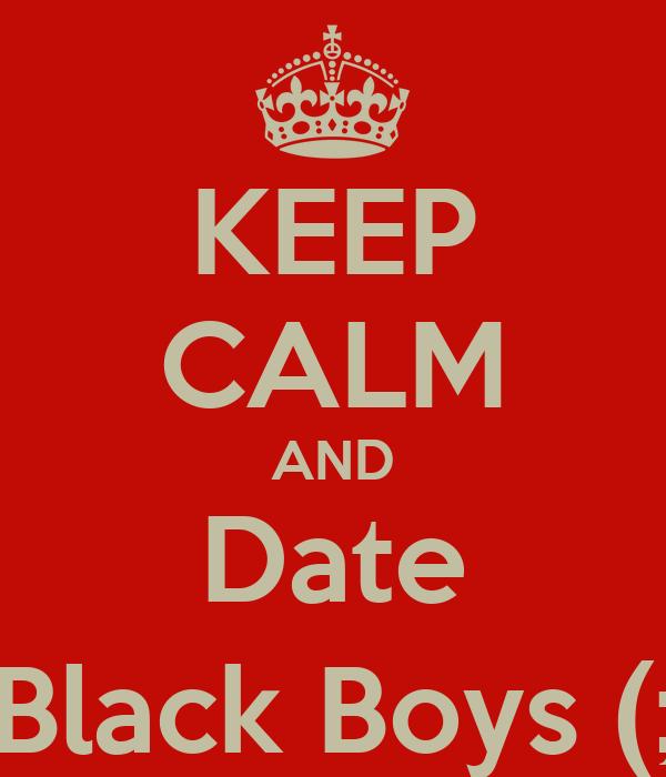 KEEP CALM AND Date Black Boys (;