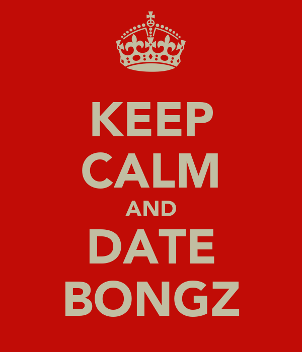 KEEP CALM AND DATE BONGZ