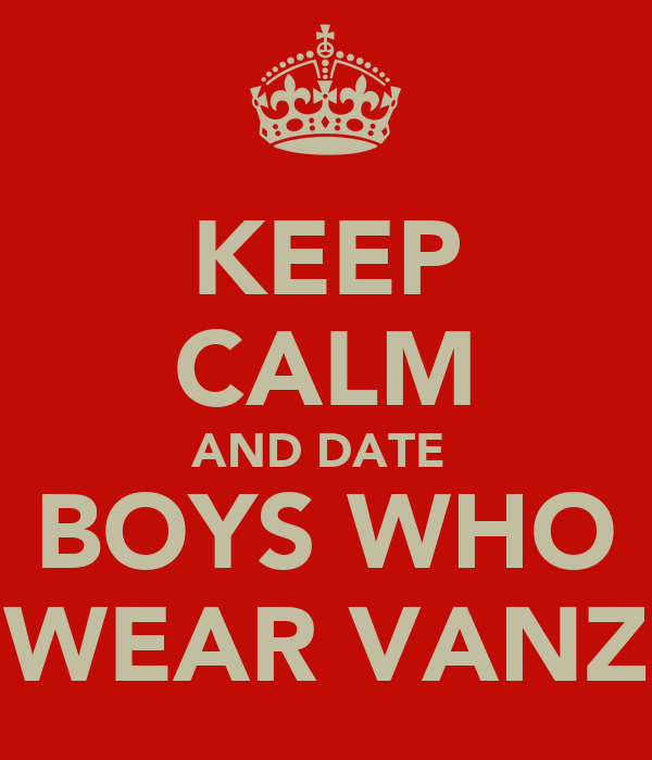 KEEP CALM AND DATE  BOYS WHO WEAR VANZ