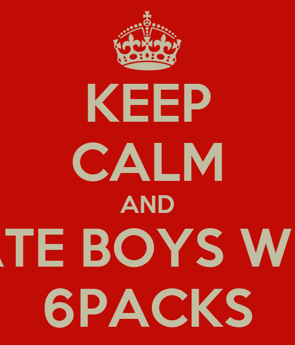 KEEP CALM AND DATE BOYS WITH 6PACKS