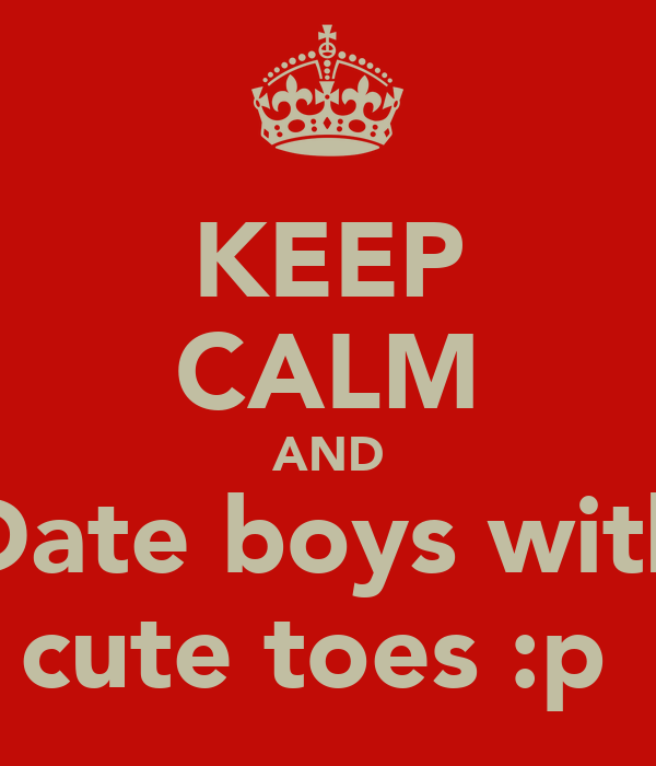 KEEP CALM AND Date boys with cute toes :p