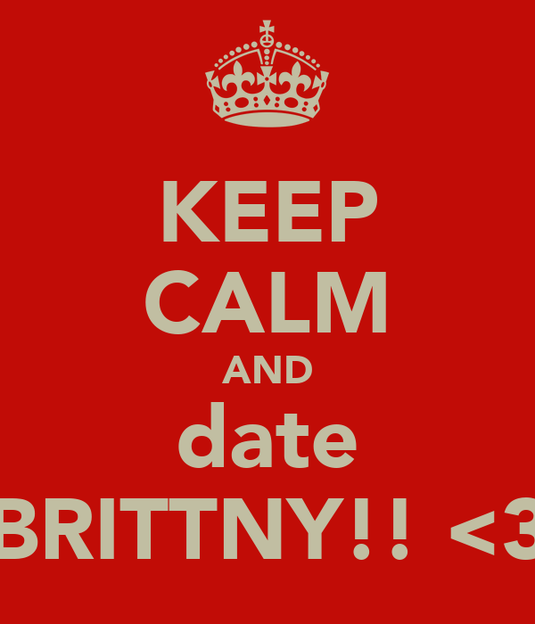 KEEP CALM AND date BRITTNY!! <3