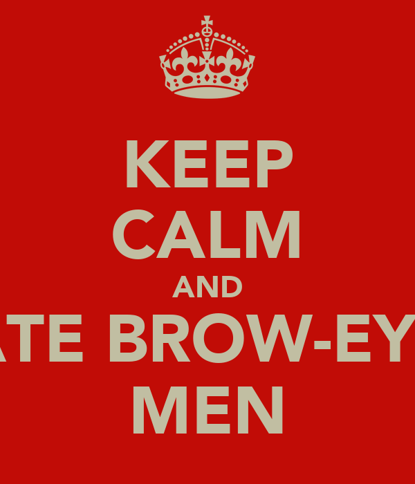 KEEP CALM AND DATE BROW-EYED MEN