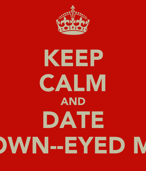 KEEP CALM AND DATE BROWN--EYED MEN
