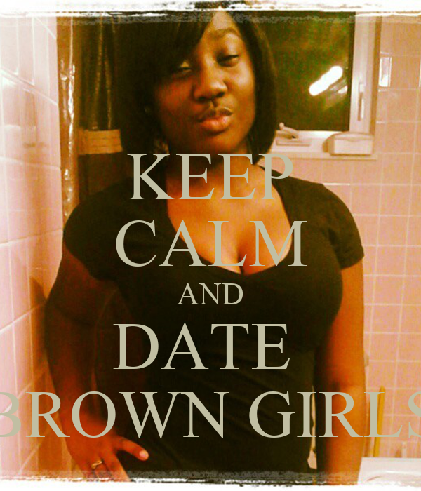 KEEP CALM AND DATE  BROWN GIRLS