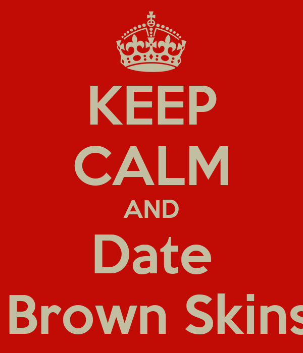 KEEP CALM AND Date  Brown Skins