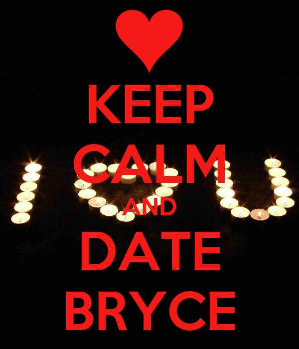 KEEP CALM AND DATE BRYCE