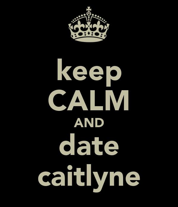 keep CALM AND date caitlyne