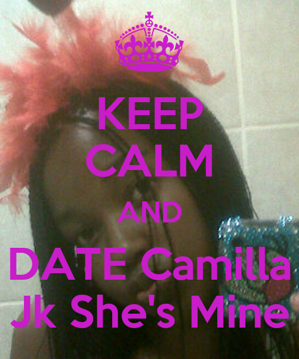 KEEP CALM AND DATE Camilla Jk She's Mine