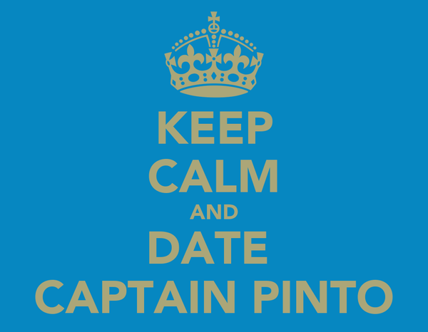 KEEP CALM AND DATE  CAPTAIN PINTO