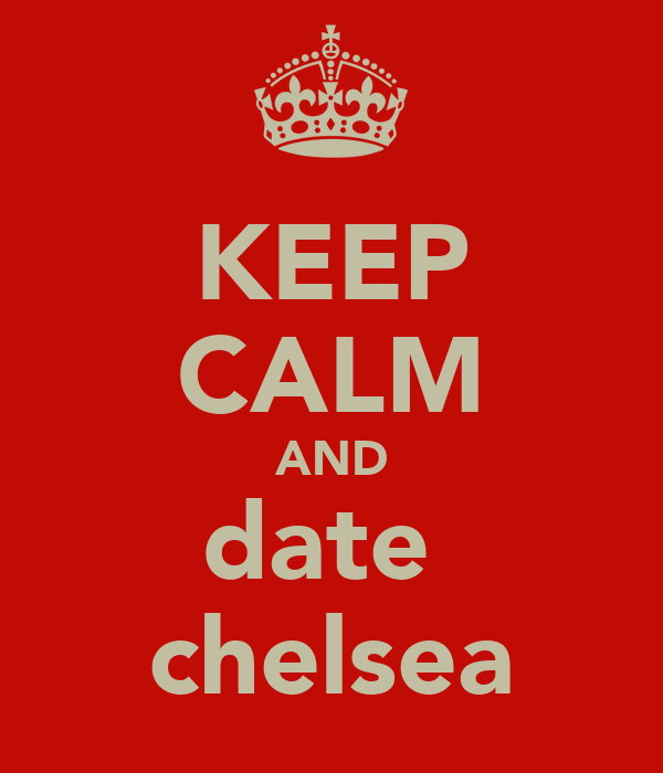KEEP CALM AND date  chelsea