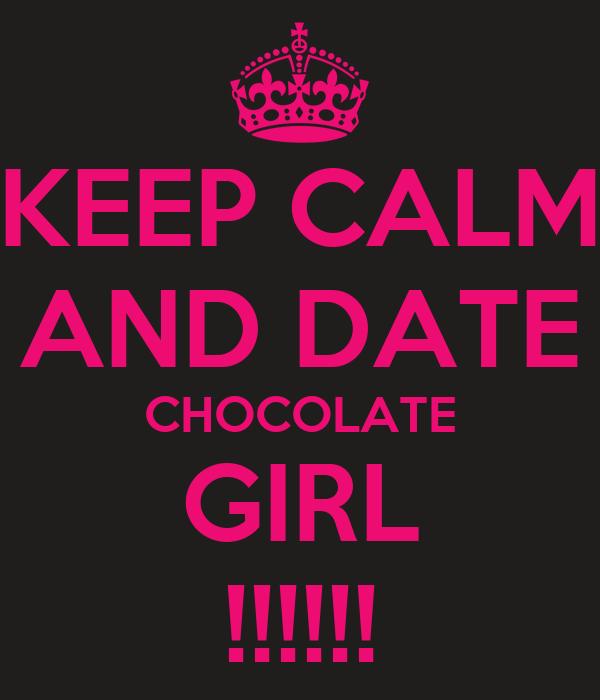 KEEP CALM  AND DATE  CHOCOLATE GIRL !!!!!!