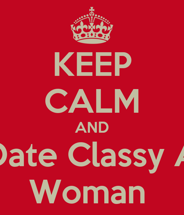KEEP CALM AND Date Classy A Woman