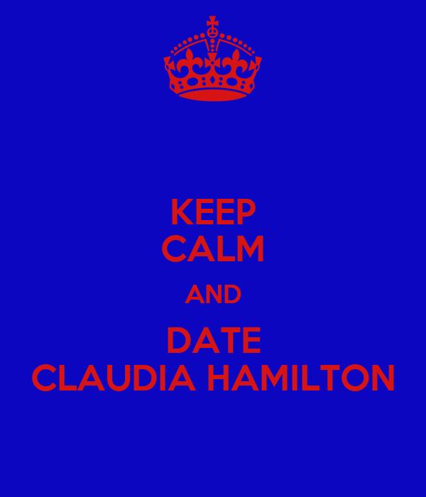 KEEP CALM AND DATE CLAUDIA HAMILTON