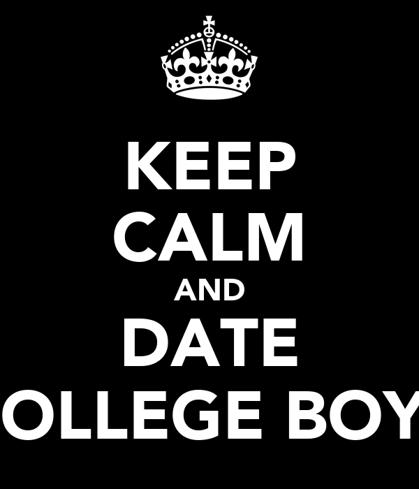 KEEP CALM AND DATE COLLEGE BOYS