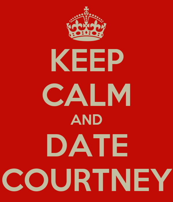 KEEP CALM AND DATE COURTNEY