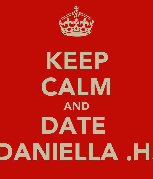 KEEP CALM AND DATE  DANIELLA .H.