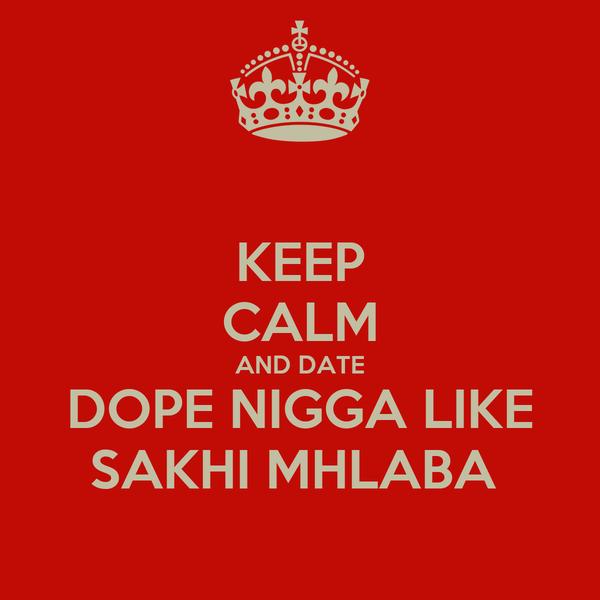 KEEP CALM AND DATE DOPE NIGGA LIKE SAKHI MHLABA