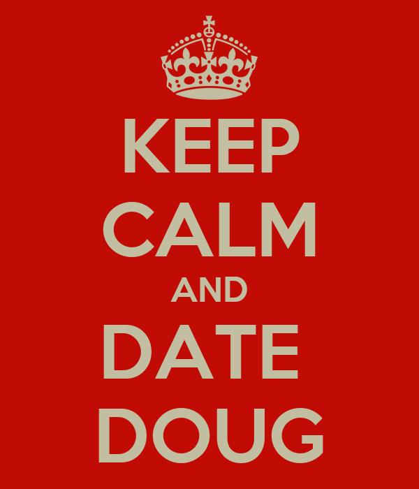KEEP CALM AND DATE  DOUG