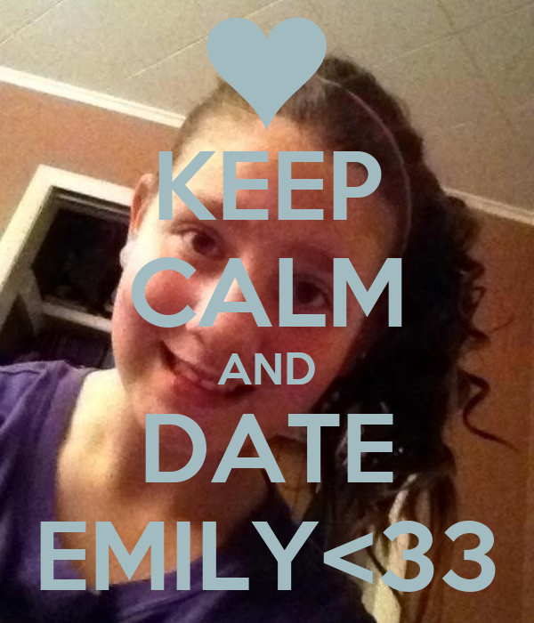 KEEP CALM AND DATE EMILY<33