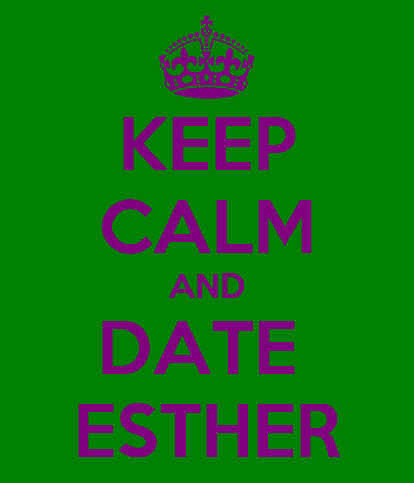 KEEP CALM AND DATE  ESTHER