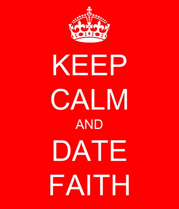KEEP CALM AND DATE FAITH