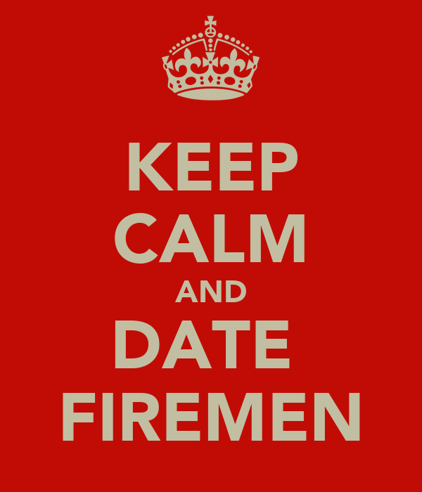KEEP CALM AND DATE  FIREMEN