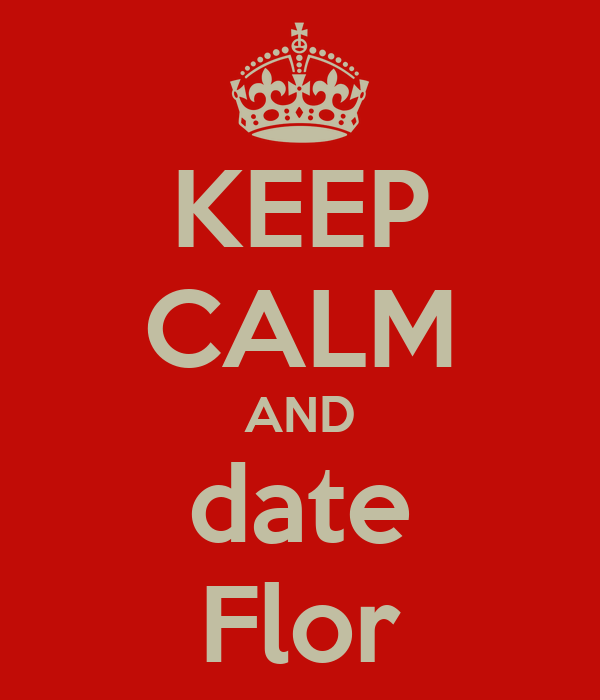 KEEP CALM AND date Flor