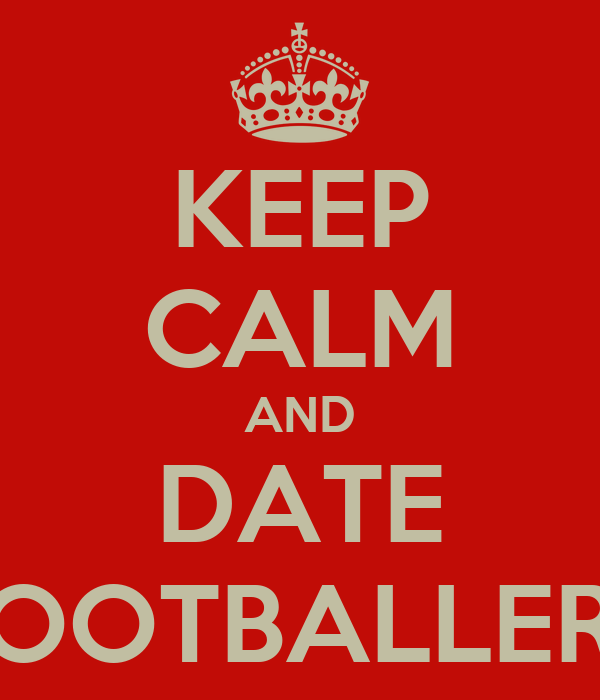 KEEP CALM AND DATE FOOTBALLERS