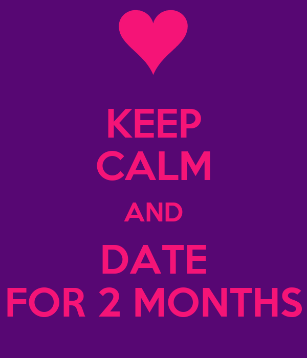KEEP CALM AND DATE FOR 2 MONTHS