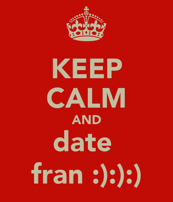 KEEP CALM AND date  fran :):):)