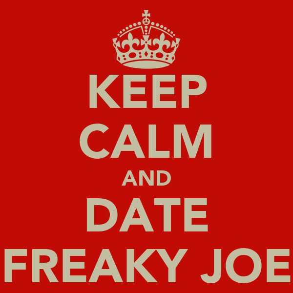 KEEP CALM AND DATE FREAKY JOE