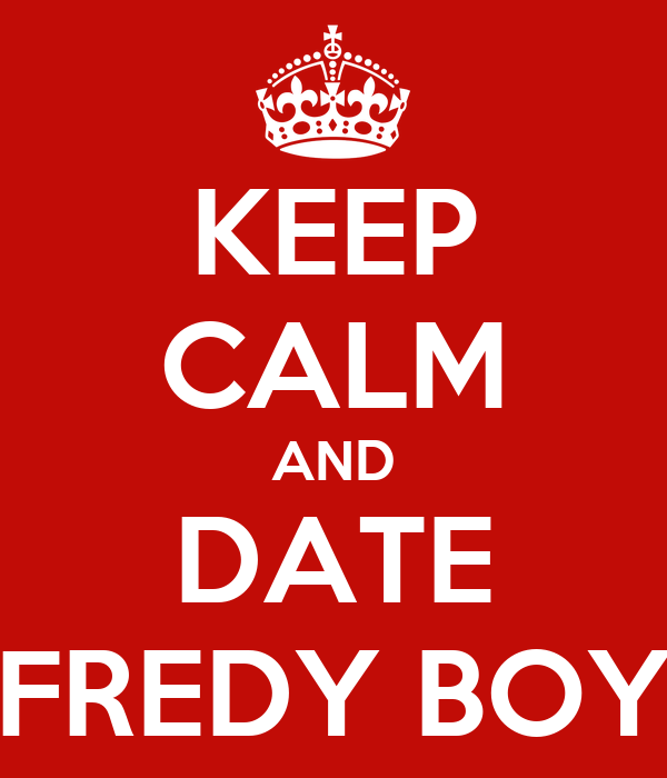 KEEP CALM AND DATE FREDY BOY