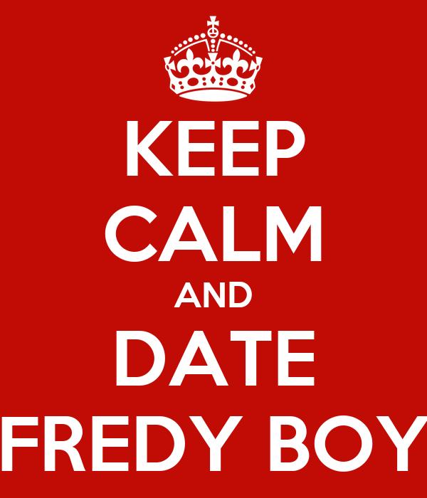 KEEP CALM AND DATE FREDY BOY