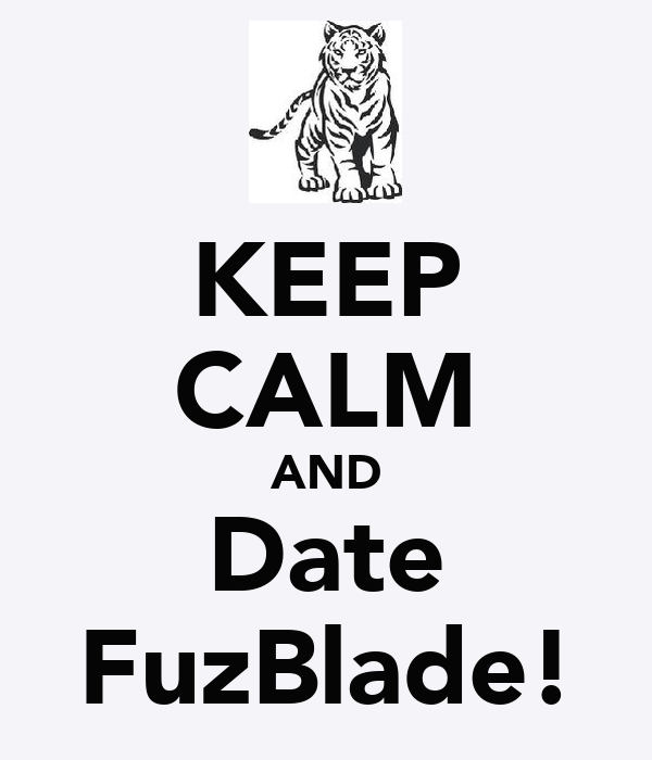 KEEP CALM AND Date FuzBlade!