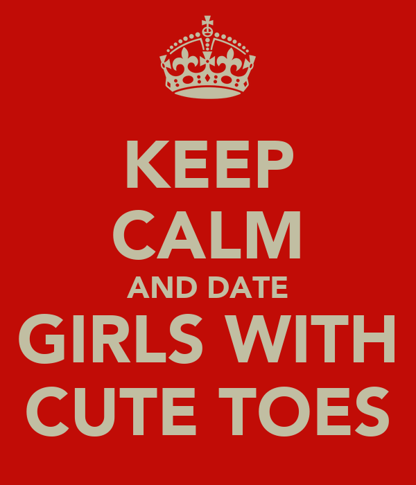 KEEP CALM AND DATE GIRLS WITH CUTE TOES