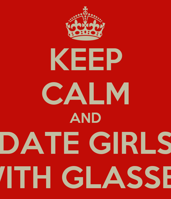 KEEP CALM AND DATE GIRLS WITH GLASSES
