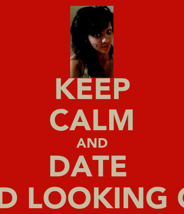 KEEP CALM AND DATE  GOOD LOOKING GIRLS