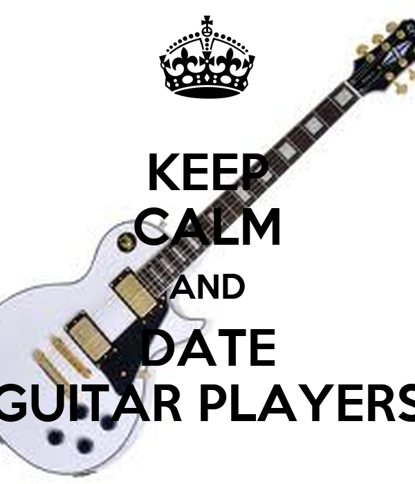KEEP CALM AND DATE GUITAR PLAYERS