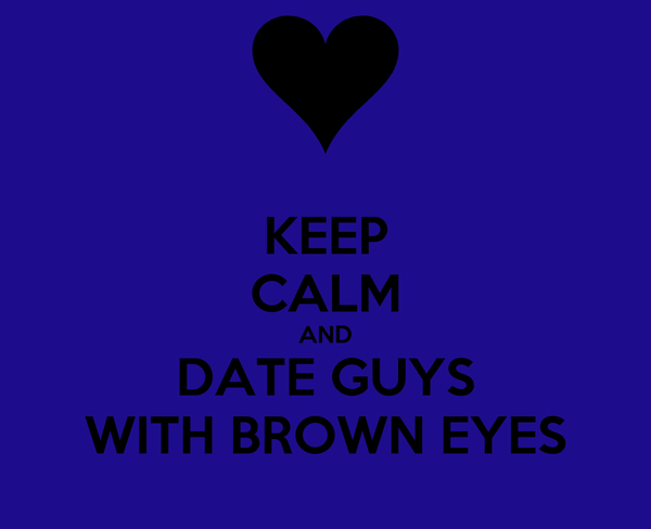 KEEP CALM AND DATE GUYS WITH BROWN EYES