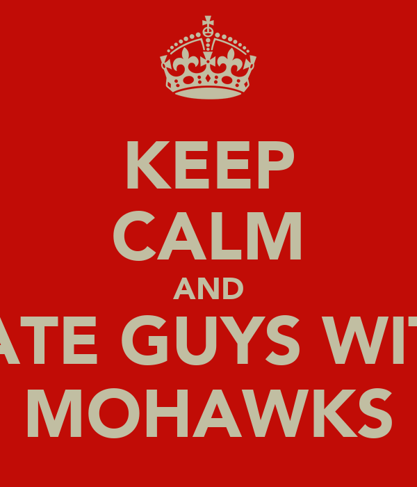KEEP CALM AND DATE GUYS WITH MOHAWKS