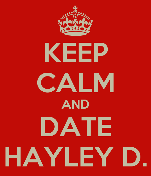 KEEP CALM AND DATE HAYLEY D.