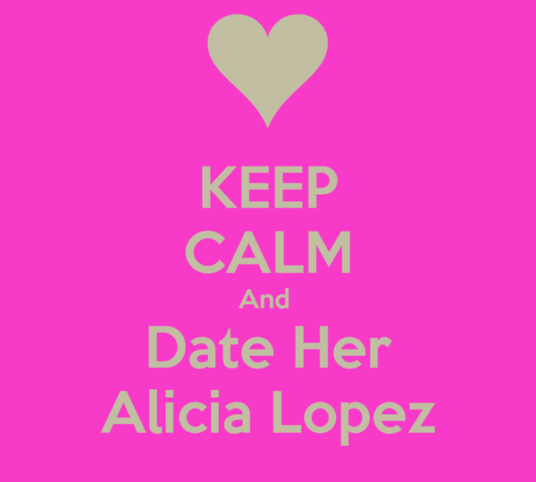 KEEP CALM And  Date Her Alicia Lopez