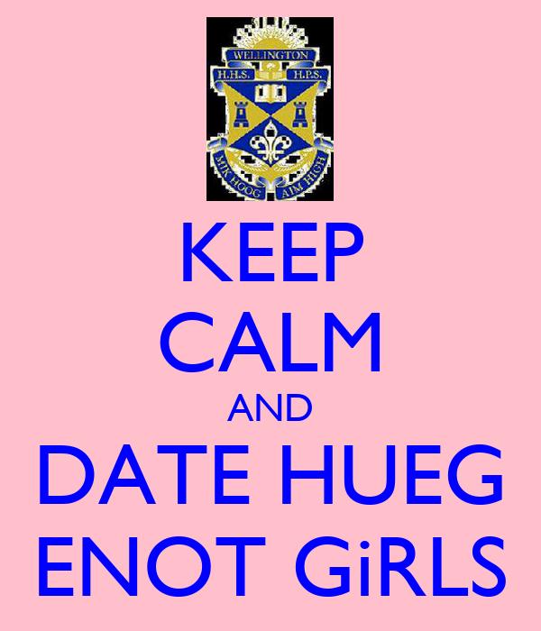 KEEP CALM AND DATE HUEG ENOT GiRLS
