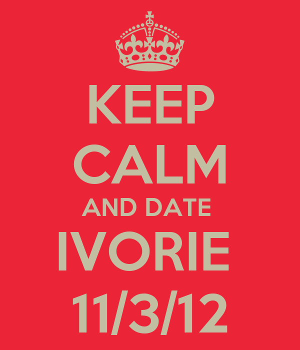 KEEP CALM AND DATE  IVORIE  11/3/12